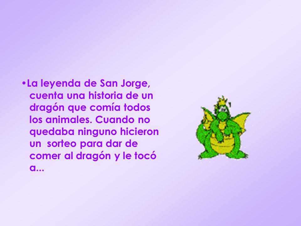 La leyenda de San Jorge, cuenta una historia de un dragón que comía todos los animales. Cuando no quedaba ninguno hicieron un sorteo para dar de comer