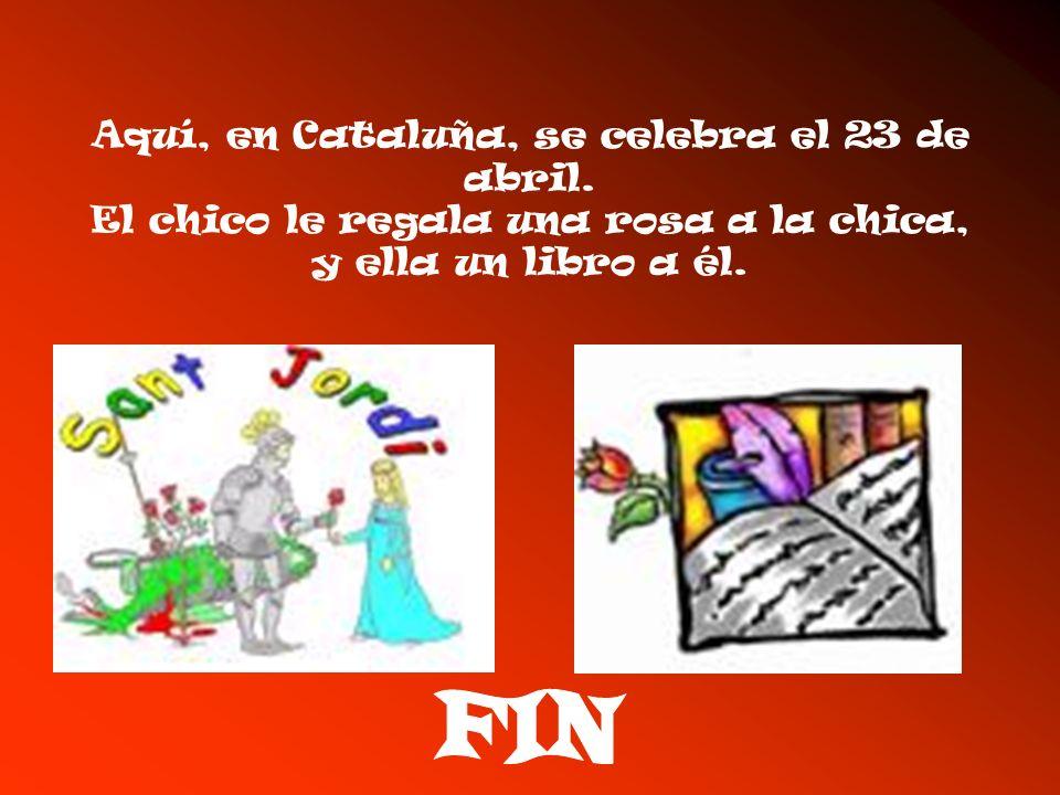 Aquí, en Cataluña, se celebra el 23 de abril. El chico le regala una rosa a la chica, y ella un libro a él.