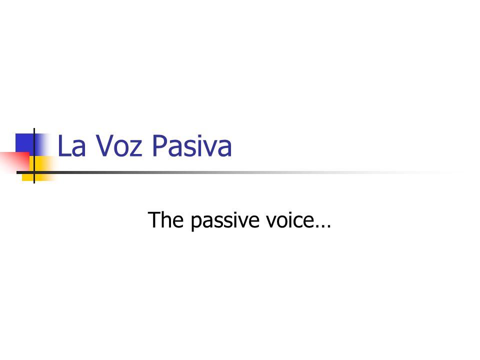 La Voz Pasiva The passive voice…