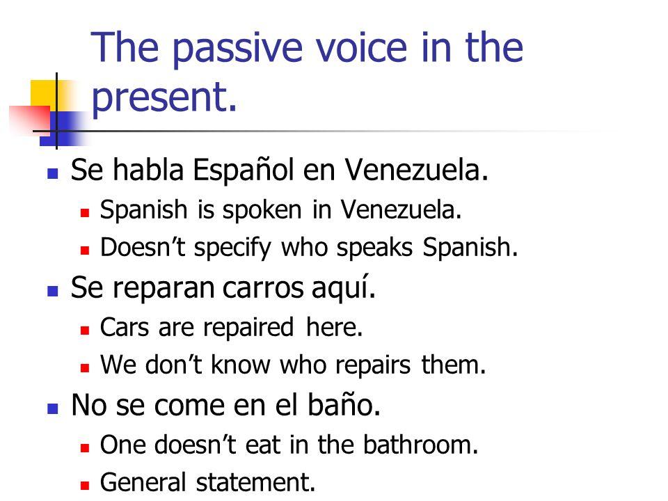 The passive voice in the present. Se habla Español en Venezuela. Spanish is spoken in Venezuela. Doesnt specify who speaks Spanish. Se reparan carros