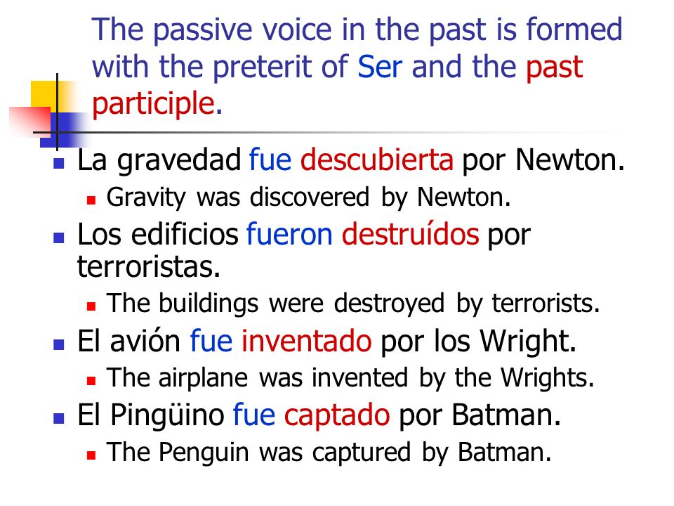 The passive voice in the past is formed with the preterit of Ser and the past participle. La gravedad fue descubierta por Newton. Gravity was discover