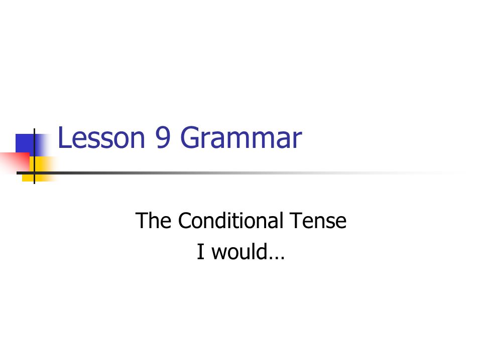 Lesson 9 Grammar The Conditional Tense I would…