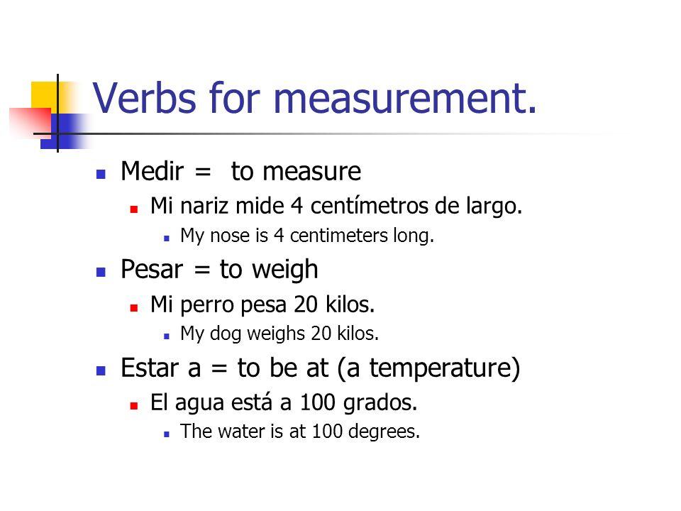Verbs for measurement. Medir =to measure Mi nariz mide 4 centímetros de largo. My nose is 4 centimeters long. Pesar = to weigh Mi perro pesa 20 kilos.