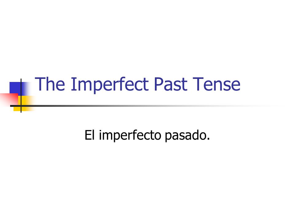 The Imperfect Past Tense El imperfecto pasado.
