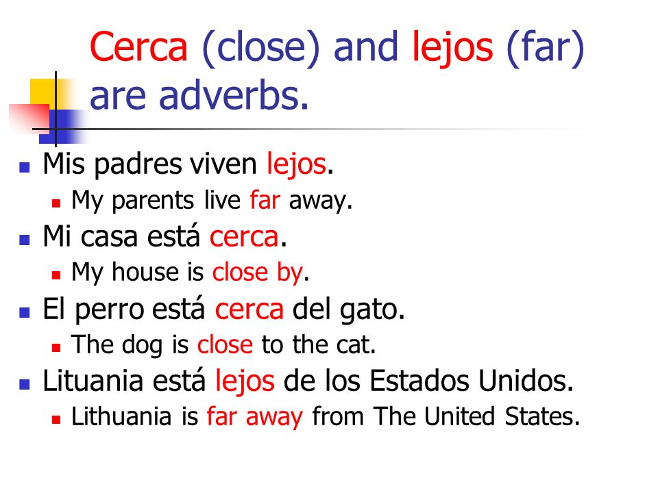 Cerca (close) and lejos (far) are adverbs. Mis padres viven lejos.