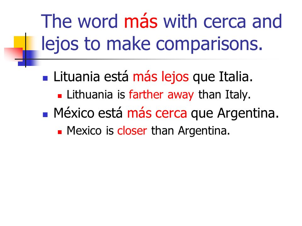 The word más with cerca and lejos to make comparisons.