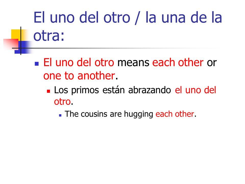 El uno del otro / la una de la otra: El uno del otro means each other or one to another. Los primos están abrazando el uno del otro. The cousins are h
