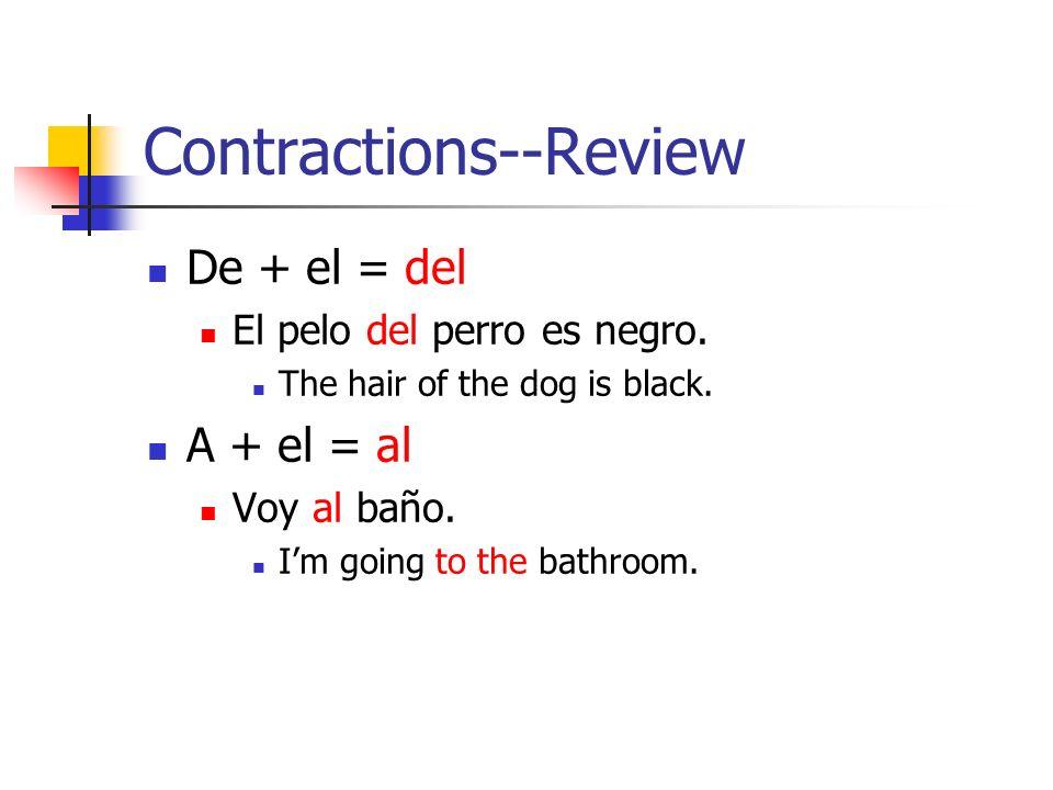 Contractions--Review De + el = del El pelo del perro es negro. The hair of the dog is black. A + el = al Voy al baño. Im going to the bathroom.
