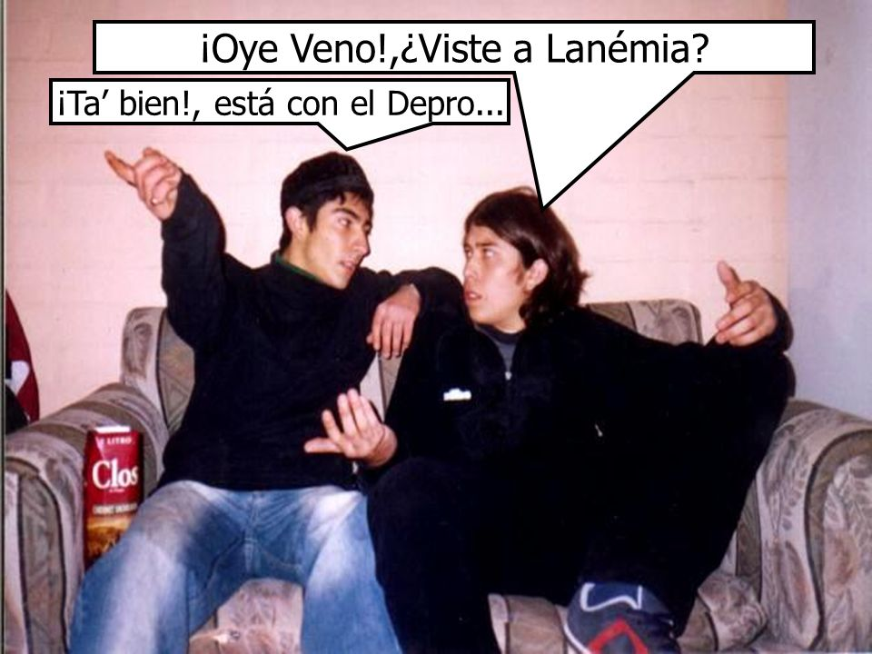 ¡Oye Veno!,¿Viste a Lanémia? ¡Ta bien!, está con el Depro...
