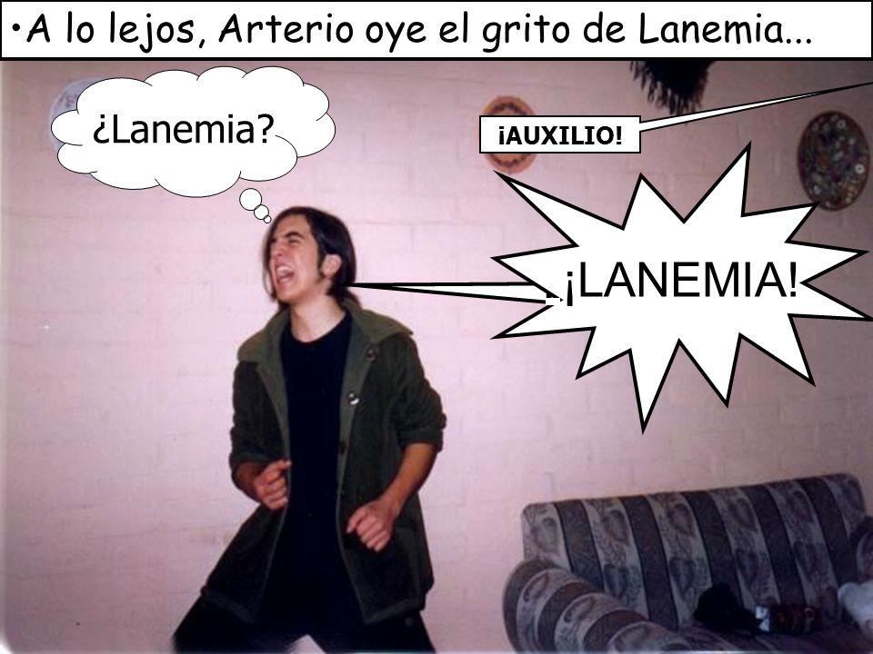 A lo lejos, Arterio oye el grito de Lanemia... ¡AUXILIO! ¡¡LANÉMIA!! ¡LANEMIA! ¿Lanemia?