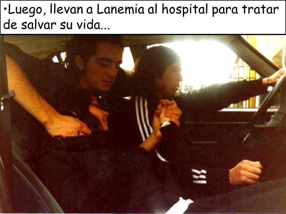 Luego, llevan a Lanemia al hospital para tratar de salvar su vida...