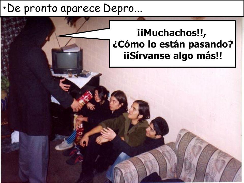 De pronto aparece Depro... ¡¡Muchachos!!, ¿Cómo lo están pasando? ¡¡Sírvanse algo más!!