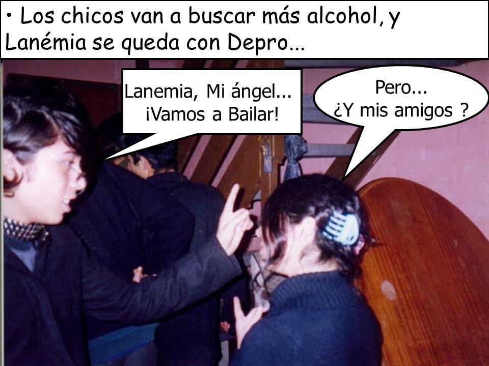Los chicos van a buscar más alcohol, y Lanémia se queda con Depro... Lanemia, Mi ángel... ¡Vamos a Bailar! Pero... ¿Y mis amigos ?