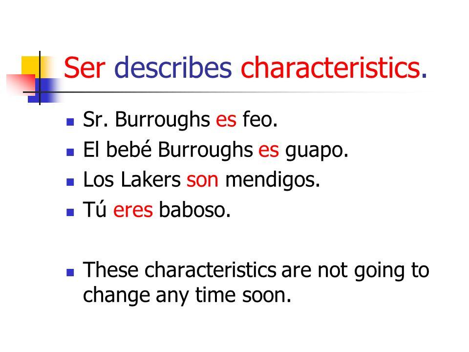 Ser describes characteristics. Sr. Burroughs es feo. El bebé Burroughs es guapo. Los Lakers son mendigos. Tú eres baboso. These characteristics are no