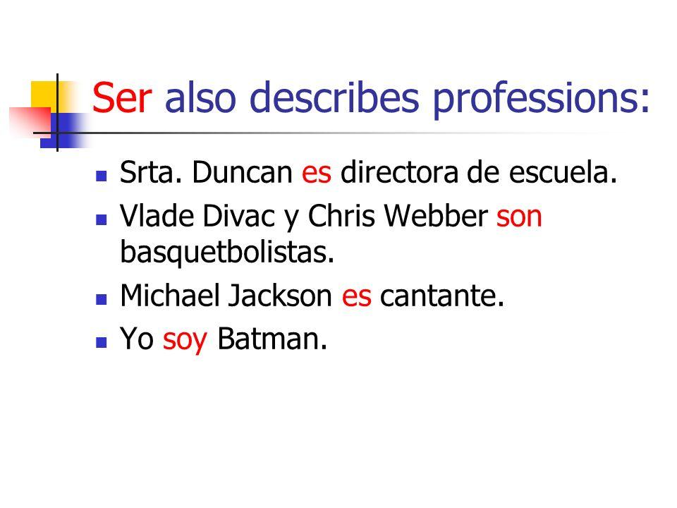 Ser also describes professions: Srta. Duncan es directora de escuela. Vlade Divac y Chris Webber son basquetbolistas. Michael Jackson es cantante. Yo