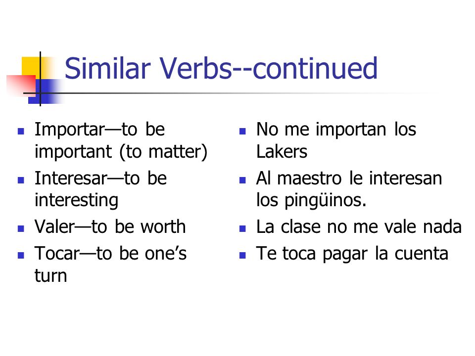 Similar Verbs--continued Importarto be important (to matter) Interesarto be interesting Valerto be worth Tocarto be ones turn No me importan los Lakers Al maestro le interesan los pingüinos.