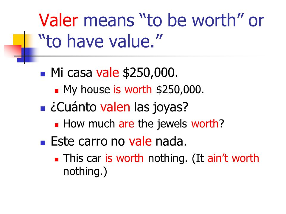 Valer means to be worth or to have value. Mi casa vale $250,000.