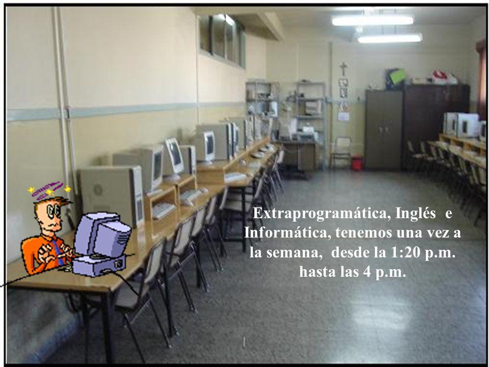 Extraprogramática, Inglés e Informática, tenemos una vez a la semana, desde la 1:20 p.m. hasta las 4 p.m.