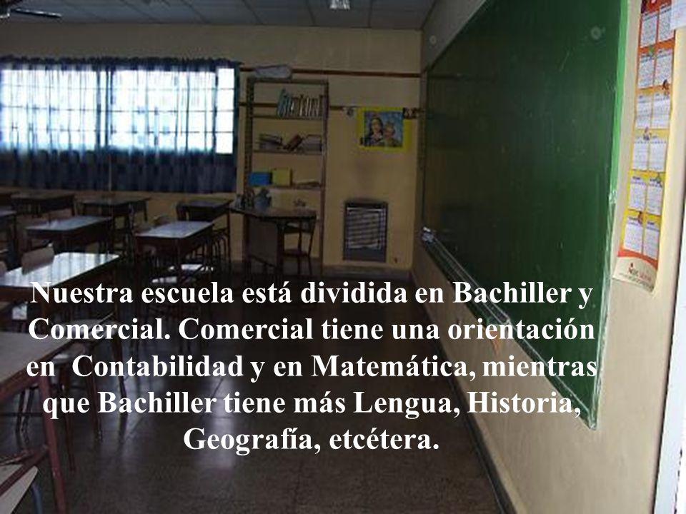 Nuestra escuela está dividida en Bachiller y Comercial. Comercial tiene una orientación en Contabilidad y en Matemática, mientras que Bachiller tiene