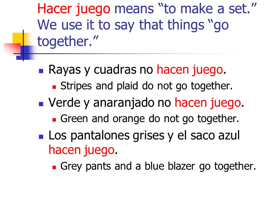 Hacer juego means to make a set. We use it to say that things go together.