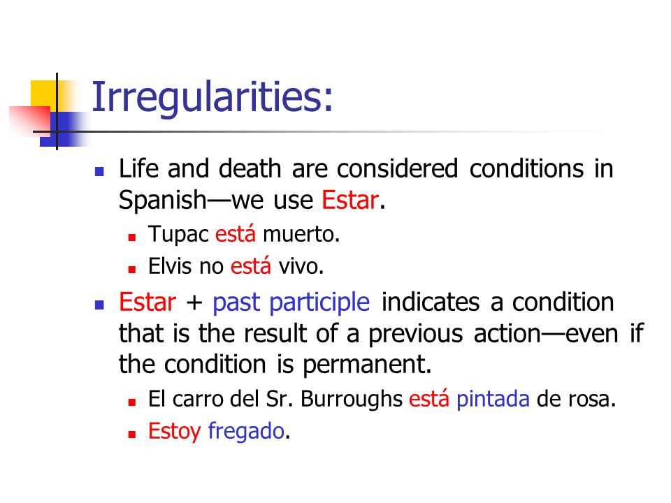 Irregularities: Life and death are considered conditions in Spanishwe use Estar.