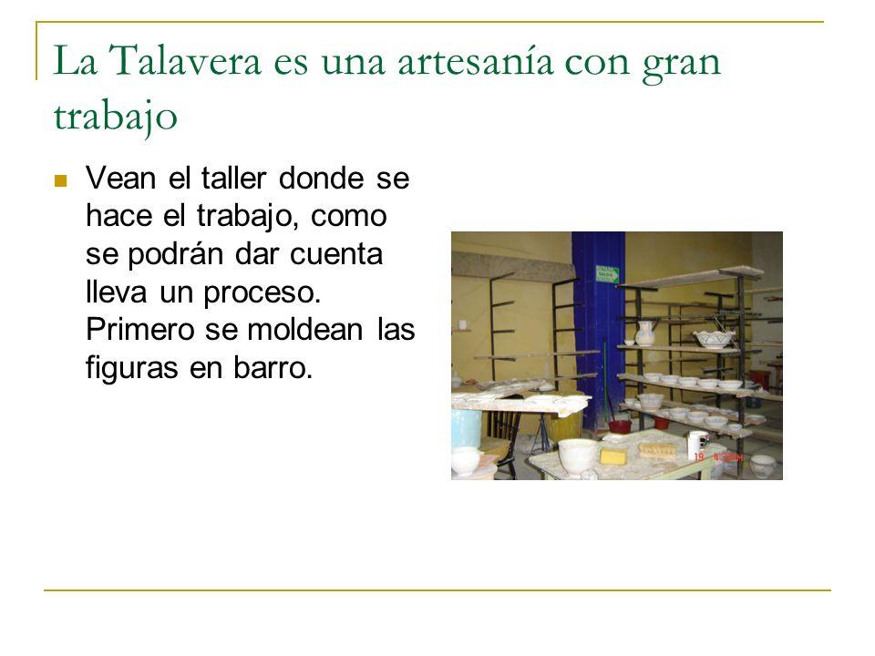 La Talavera es una artesanía con gran trabajo Vean el taller donde se hace el trabajo, como se podrán dar cuenta lleva un proceso. Primero se moldean