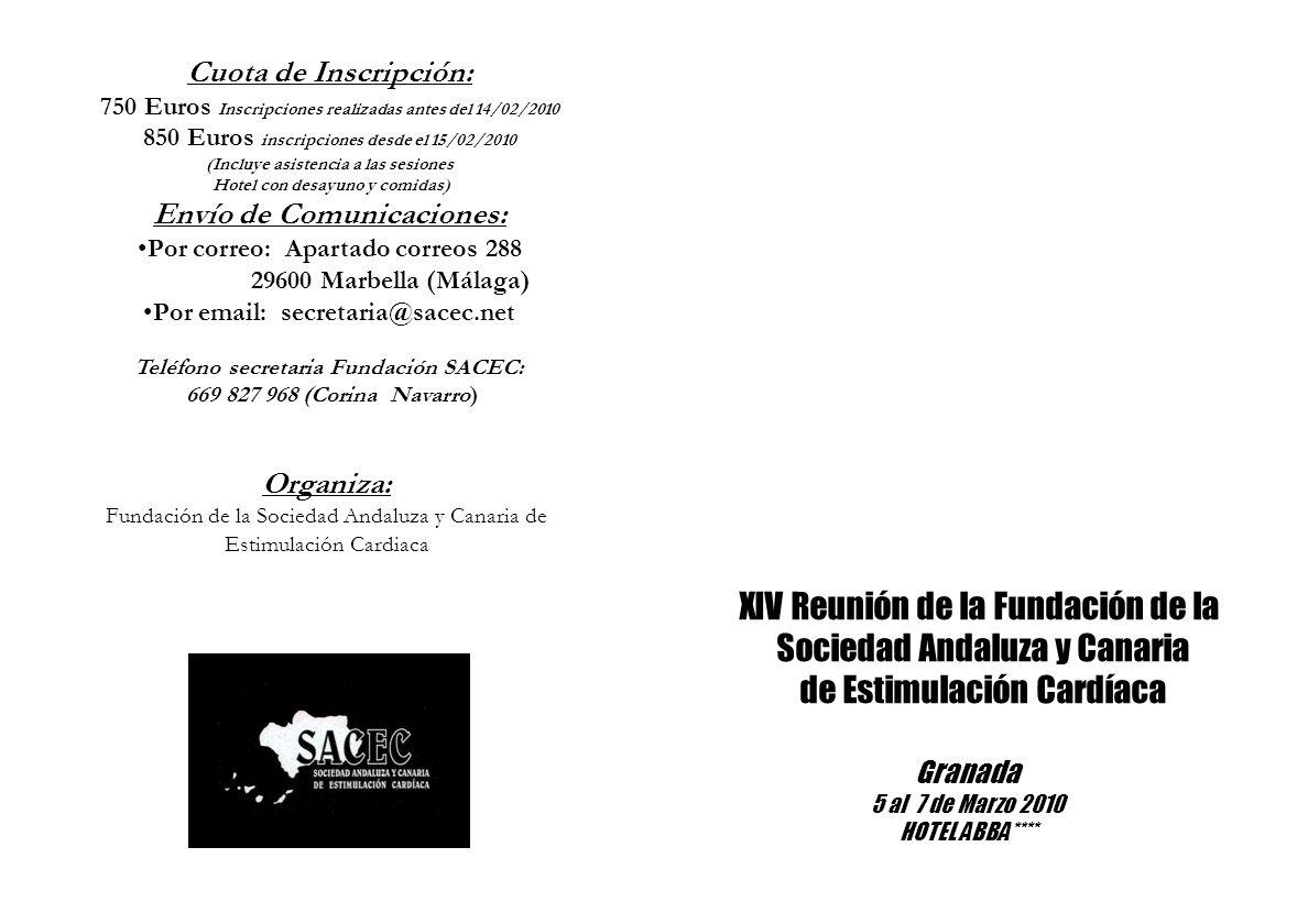 Cuota de Inscripción: 750 Euros Inscripciones realizadas antes del 14/02/2010 850 Euros inscripciones desde el 15/02/2010 (Incluye asistencia a las sesiones Hotel con desayuno y comidas) Envío de Comunicaciones: Por correo: Apartado correos 288 29600 Marbella (Málaga) Por email: secretaria@sacec.net Teléfono secretaria Fundación SACEC: 669 827 968 (Corina Navarro) XIV Reunión de la Fundación de la Sociedad Andaluza y Canaria de Estimulación Cardíaca Granada 5 al 7 de Marzo 2010 HOTEL ABBA**** Organiza: Fundación de la Sociedad Andaluza y Canaria de Estimulación Cardiaca