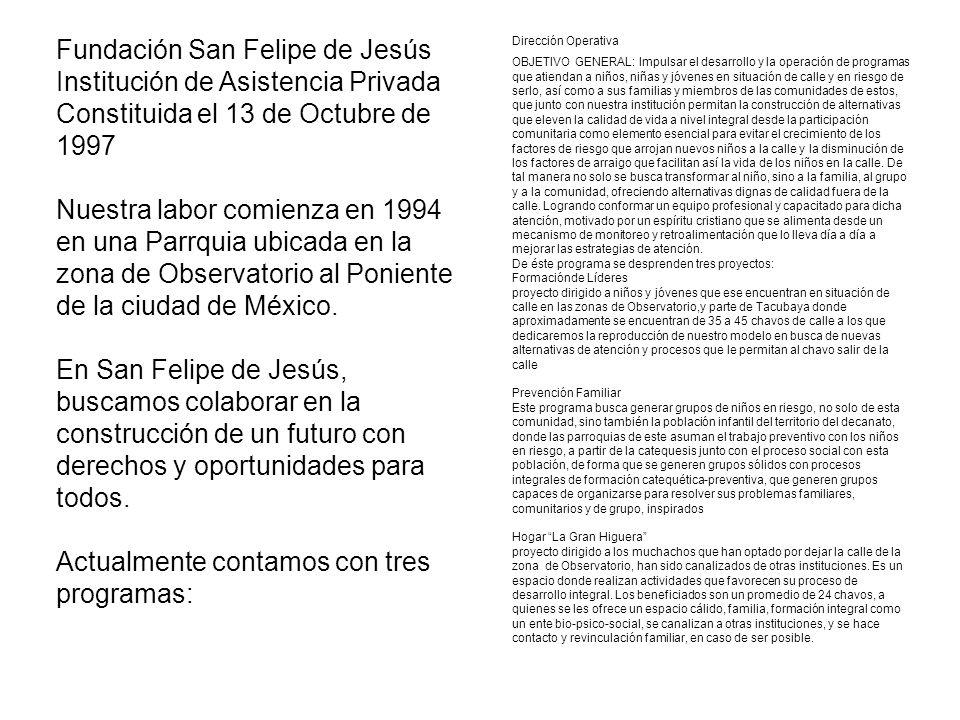 Fundación San Felipe de Jesús Institución de Asistencia Privada Constituida el 13 de Octubre de 1997 Nuestra labor comienza en 1994 en una Parrquia ubicada en la zona de Observatorio al Poniente de la ciudad de México.