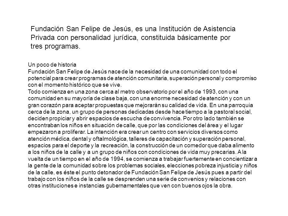 Fundación San Felipe de Jesús, es una Institución de Asistencia Privada con personalidad jurídica, constituida básicamente por tres programas. Un poco