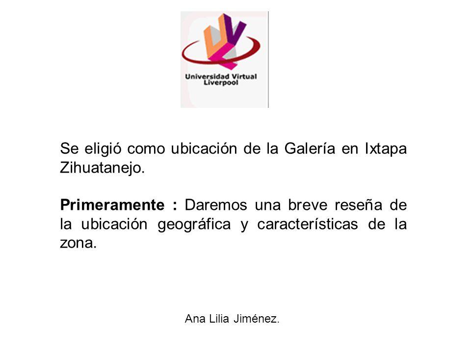 Se eligió como ubicación de la Galería en Ixtapa Zihuatanejo. Primeramente : Daremos una breve reseña de la ubicación geográfica y características de