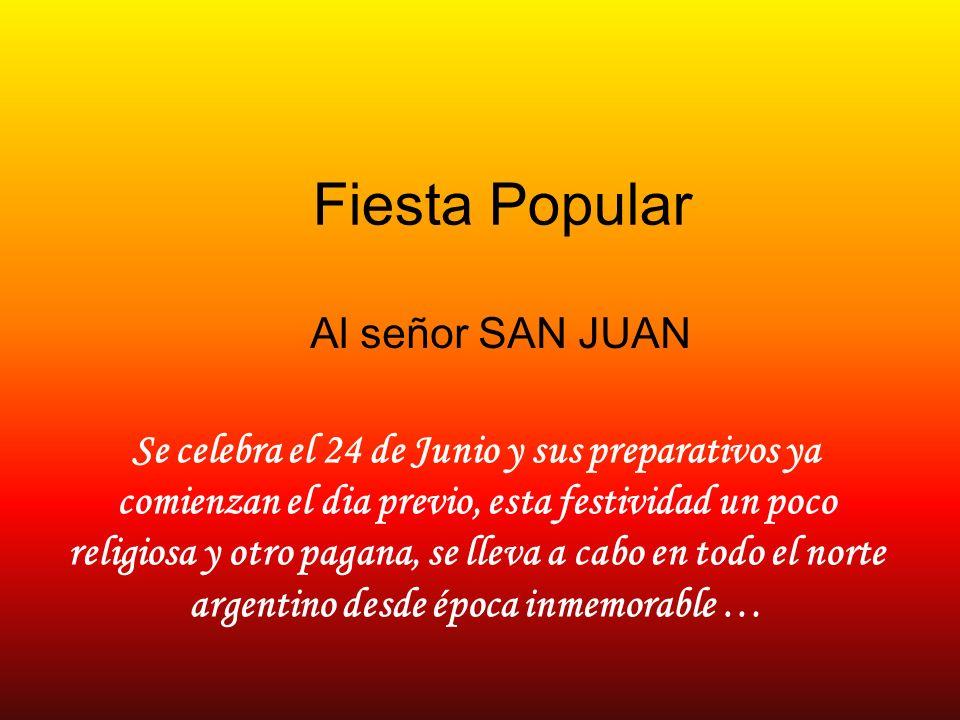 Fiesta Popular Al señor SAN JUAN Se celebra el 24 de Junio y sus preparativos ya comienzan el dia previo, esta festividad un poco religiosa y otro pagana, se lleva a cabo en todo el norte argentino desde época inmemorable …