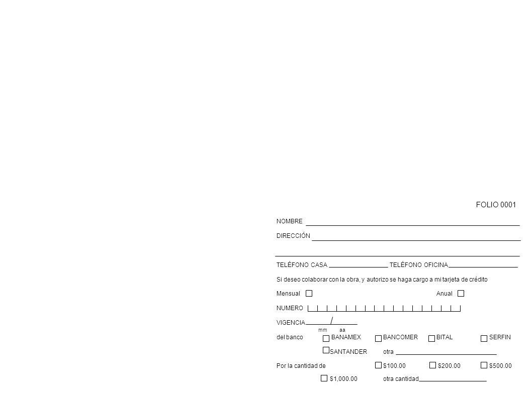 FOLIO 0001 NOMBRE DIRECCIÓN TELÉFONO CASA TELÉFONO OFICINA Si deseo colaborar con la obra, y autorizo se haga cargo a mi tarjeta de crédito MensualAnual NUMERO VIGENCIA mm aa del banco BANAMEXBANCOMERBITALSERFIN SANTANDERotra Por la cantidad de $100.00 $200.00$500.00 $1,000.00otra cantidad