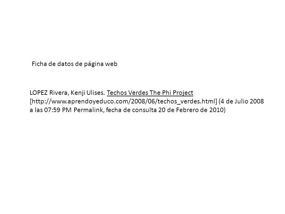 Ficha de datos de página web LOPEZ Rivera, Kenji Ulises. Techos Verdes The Phi Project [http://www.aprendoyeduco.com/2008/06/techos_verdes.html] (4 de