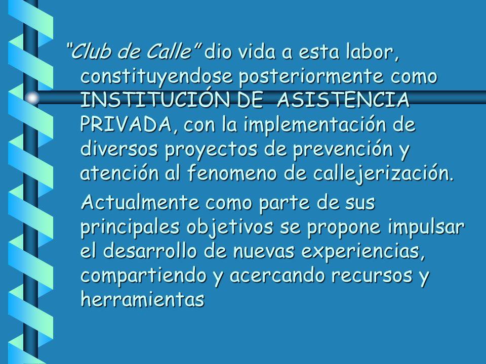 Club de Calle dio vida a esta labor, constituyendose posteriormente como INSTITUCIÓN DE ASISTENCIA PRIVADA, con la implementación de diversos proyectos de prevención y atención al fenomeno de callejerización.