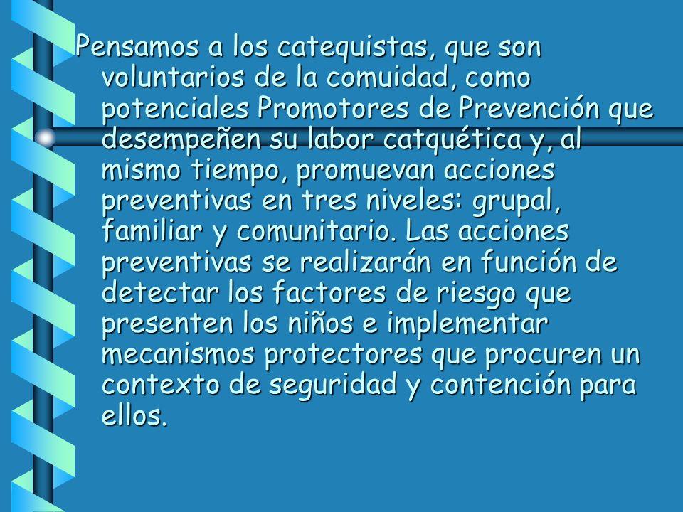 Pensamos a los catequistas, que son voluntarios de la comuidad, como potenciales Promotores de Prevención que desempeñen su labor catquética y, al mismo tiempo, promuevan acciones preventivas en tres niveles: grupal, familiar y comunitario.