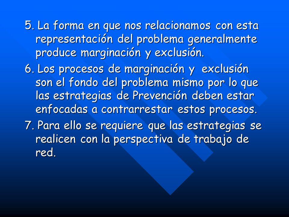5. La forma en que nos relacionamos con esta representación del problema generalmente produce marginación y exclusión. 6. Los procesos de marginación