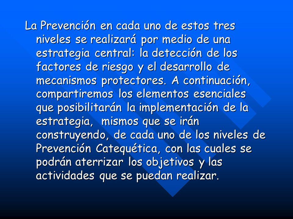 La Prevención en cada uno de estos tres niveles se realizará por medio de una estrategia central: la detección de los factores de riesgo y el desarrollo de mecanismos protectores.
