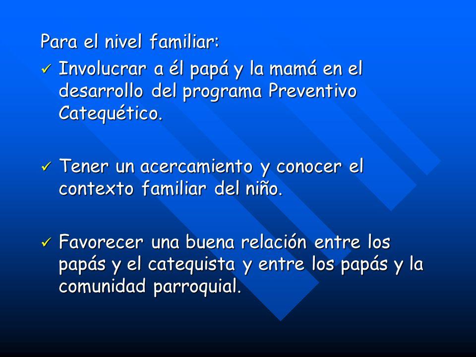 Para el nivel familiar: Involucrar a él papá y la mamá en el desarrollo del programa Preventivo Catequético.