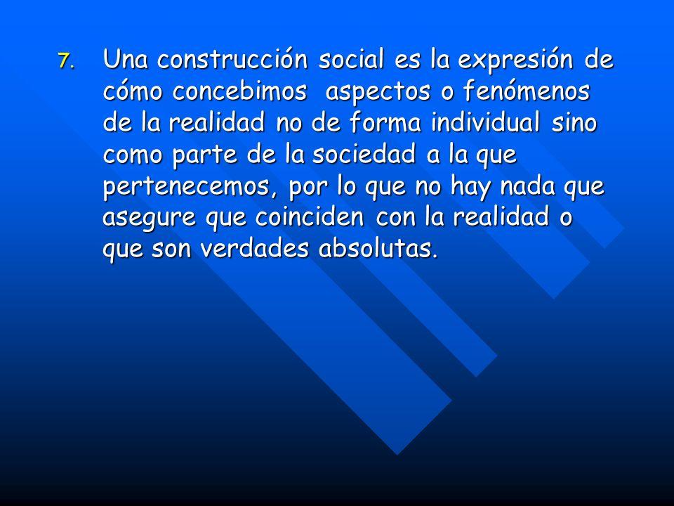 7. Una construcción social es la expresión de cómo concebimos aspectos o fenómenos de la realidad no de forma individual sino como parte de la socieda