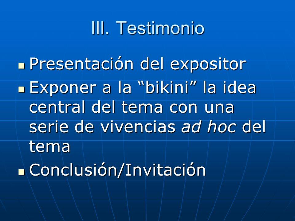 III. Testimonio Presentación del expositor Presentación del expositor Exponer a la bikini la idea central del tema con una serie de vivencias ad hoc d