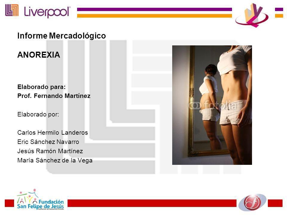 Informe Mercadológico ANOREXIA Elaborado para: Prof. Fernando Martínez Elaborado por: Carlos Hermilo Landeros Eric Sánchez Navarro Jesús Ramón Martíne