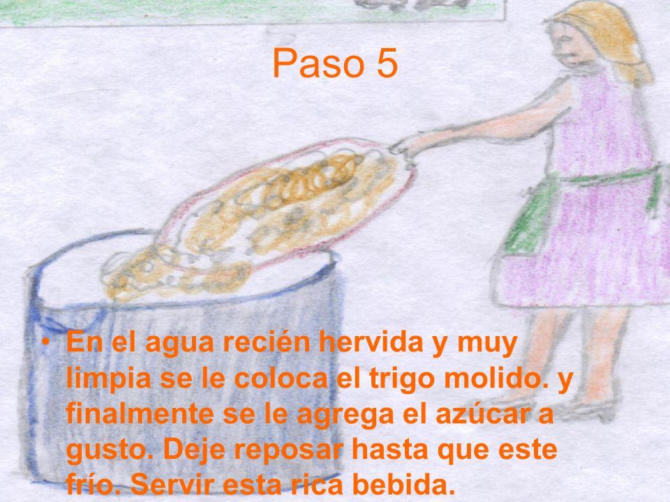 Paso 5 En el agua recién hervida y muy limpia se le coloca el trigo molido. y finalmente se le agrega el azúcar a gusto. Deje reposar hasta que este f