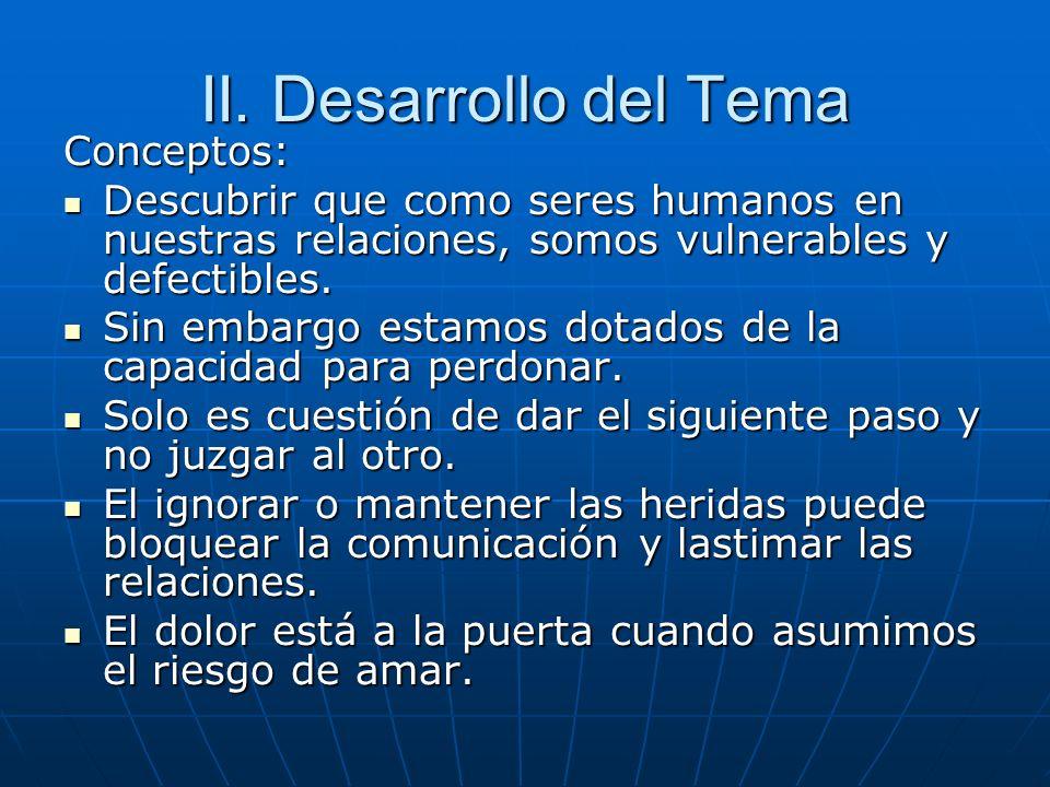 II. Desarrollo del Tema Conceptos: Descubrir que como seres humanos en nuestras relaciones, somos vulnerables y defectibles. Descubrir que como seres