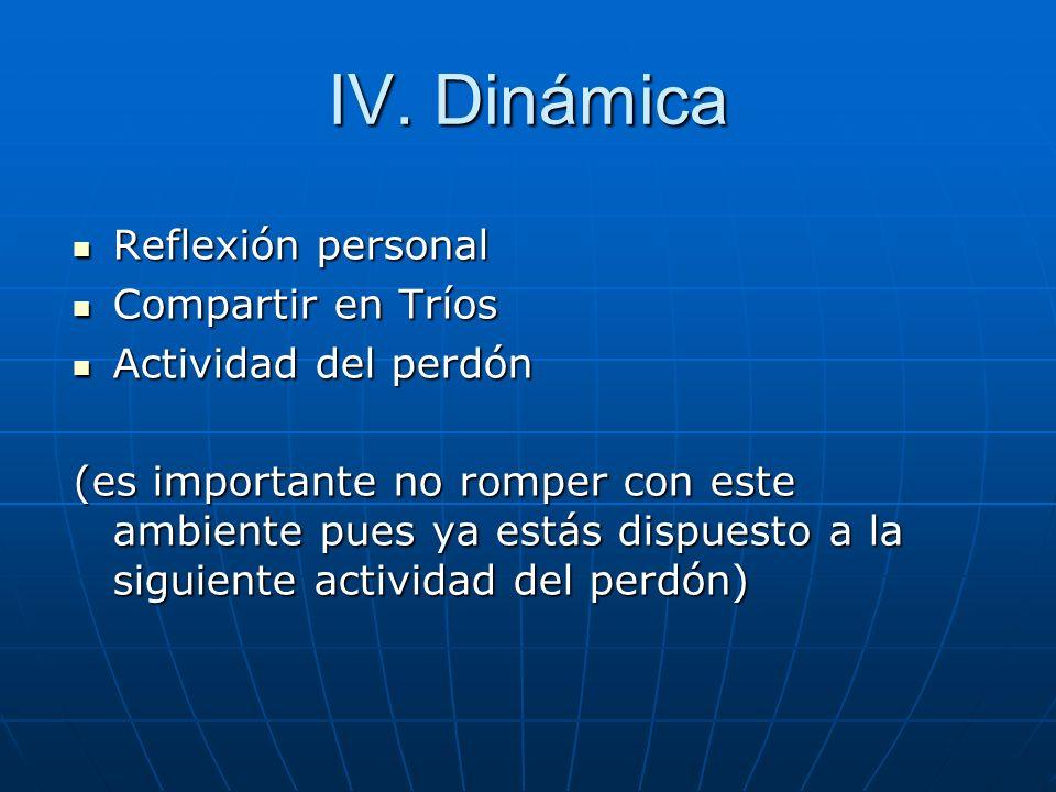 IV. Dinámica Reflexión personal Reflexión personal Compartir en Tríos Compartir en Tríos Actividad del perdón Actividad del perdón (es importante no r