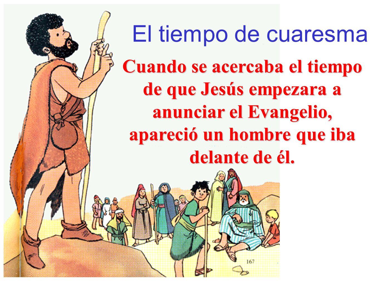 El tiempo de cuaresma Cuando se acercaba el tiempo de que Jesús empezara a anunciar el Evangelio, apareció un hombre que iba delante de él.