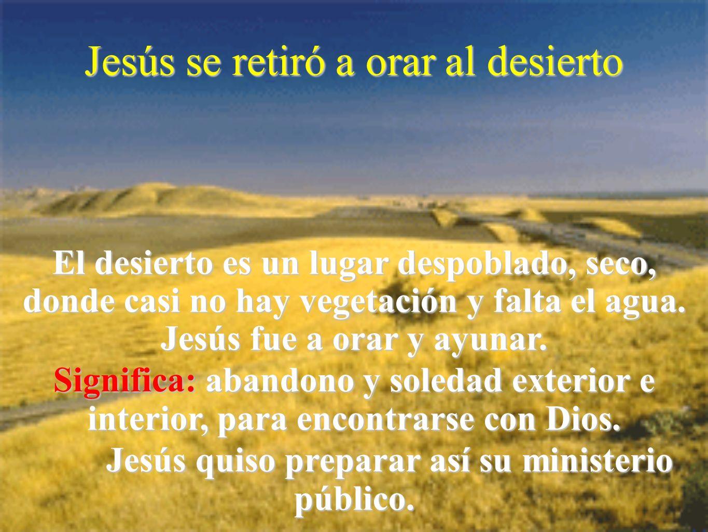 Jesús se retiró a orar al desierto El desierto es un lugar despoblado, seco, donde casi no hay vegetación y falta el agua. Jesús fue a orar y ayunar.