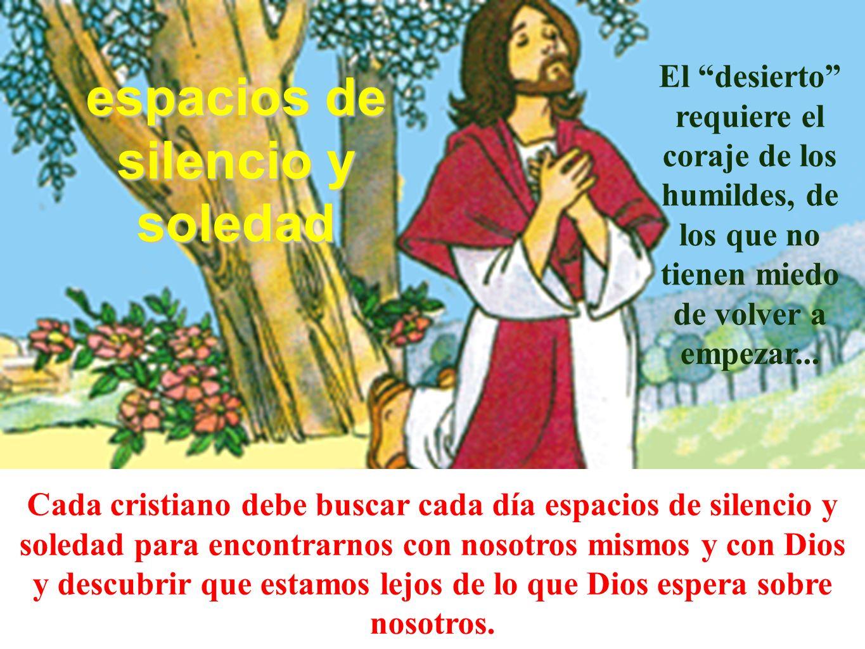 espacios de silencio y soledad Cada cristiano debe buscar cada día espacios de silencio y soledad para encontrarnos con nosotros mismos y con Dios y d