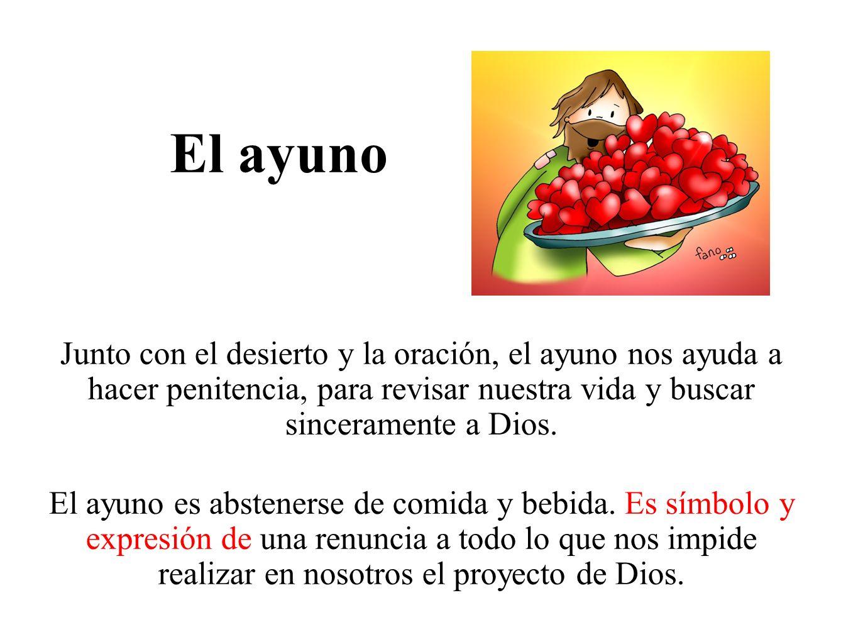 El ayuno Junto con el desierto y la oración, el ayuno nos ayuda a hacer penitencia, para revisar nuestra vida y buscar sinceramente a Dios. El ayuno e