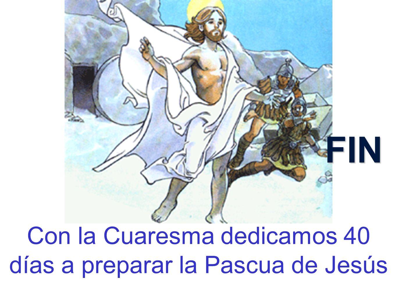 Con la Cuaresma dedicamos 40 días a preparar la Pascua de Jesús FIN