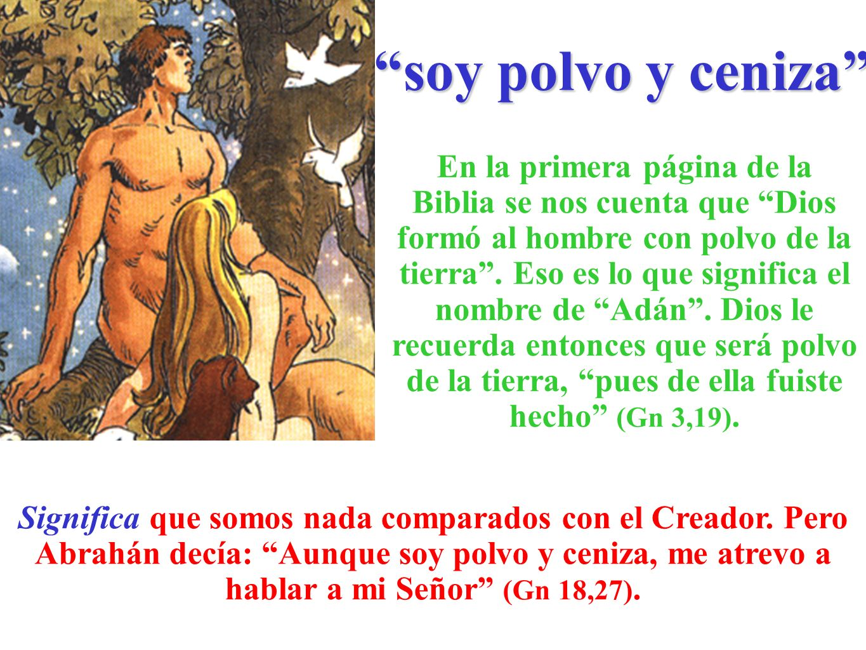 soy polvo y ceniza En la primera página de la Biblia se nos cuenta que Dios formó al hombre con polvo de la tierra. Eso es lo que significa el nombre